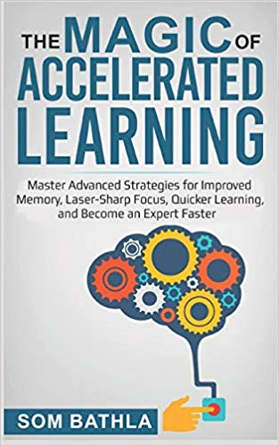The Magic of Accelerated Learning: Master Advanced Strategies for Improved Memory, Laser-sharp Focus & Quicker Learning